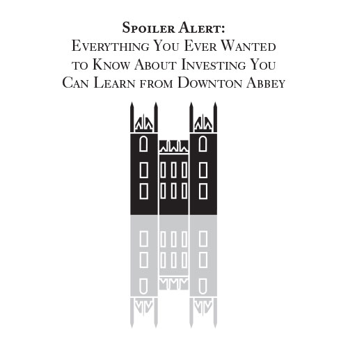 Spoiler Alert: Everything You Ever Wanted to Know About Investing You Can Learn from Downton Abbey